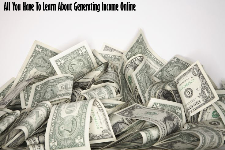 All You Have To Learn About Generating Income Online
